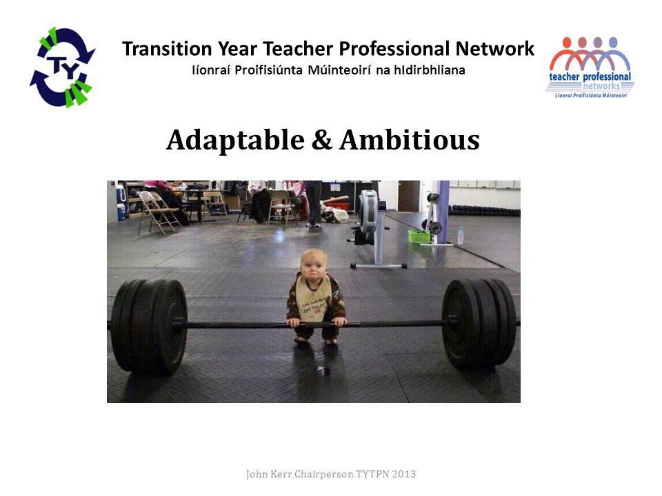 Transition Year Teacher Professional Network Iíonraí Proifisiúnta Múinteoirí na hIdirbhliana Adaptable & Ambitious John Kerr Chairperson TYTPN 2013