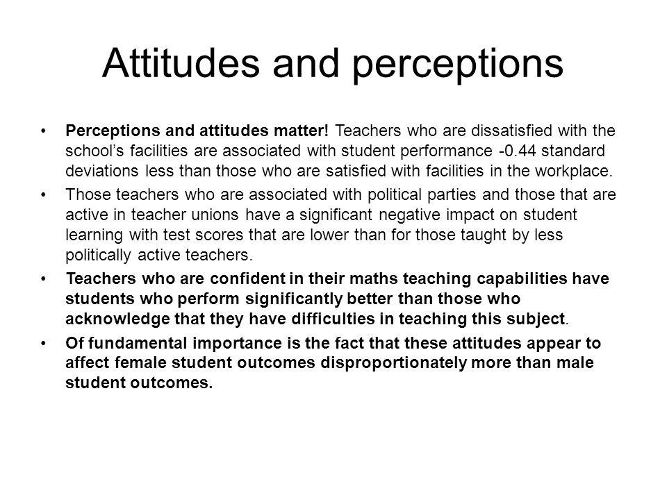 Attitudes and perceptions Perceptions and attitudes matter.