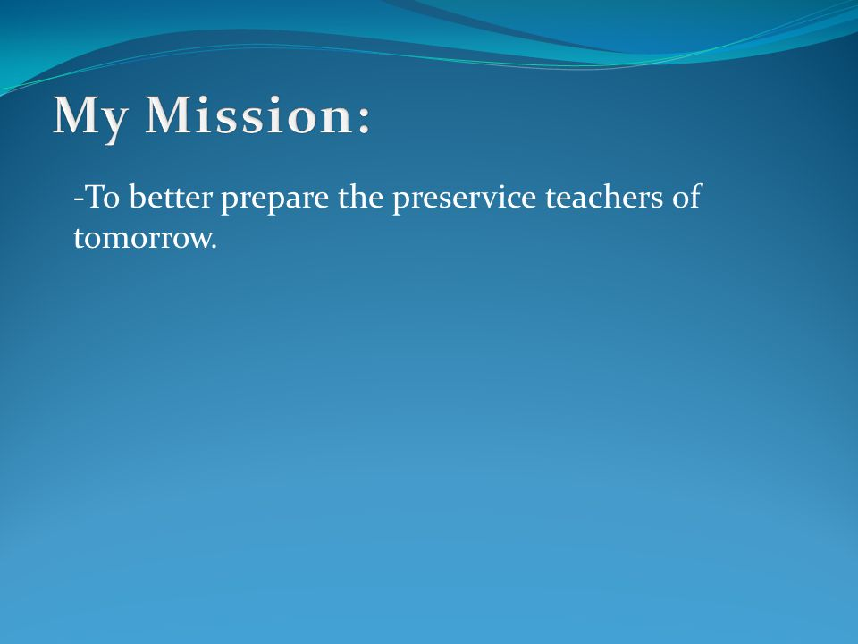 -To better prepare the preservice teachers of tomorrow.