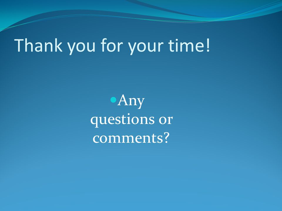 Thank you for your time! Any questions or comments?