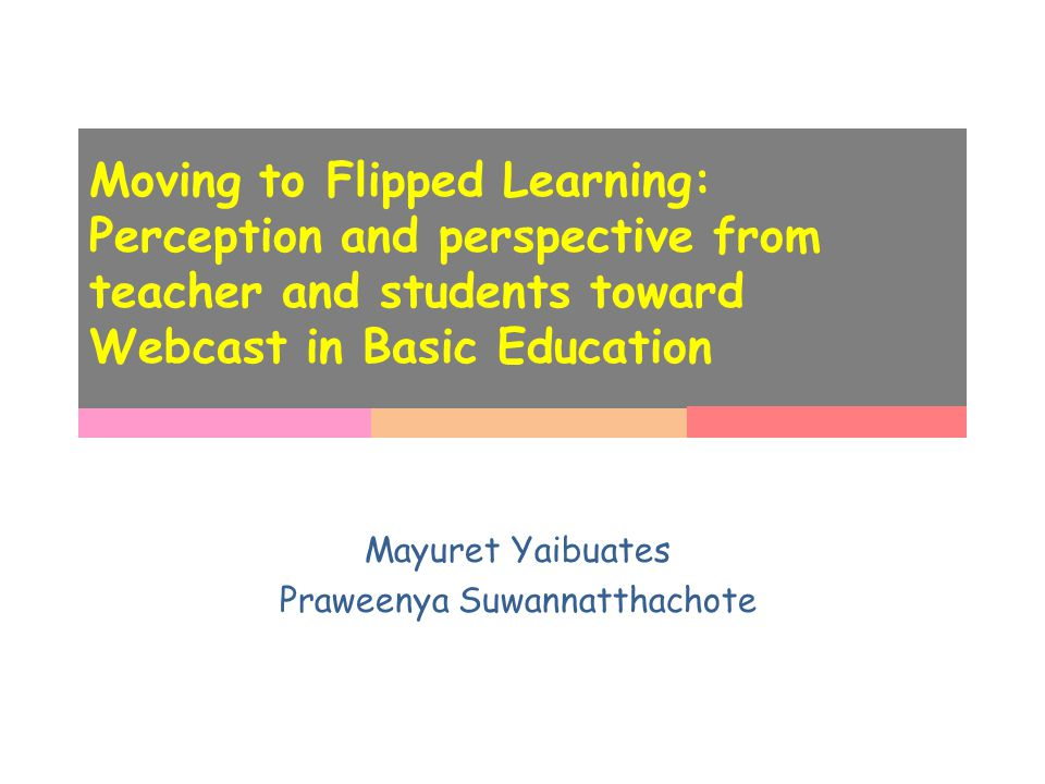 Moving to Flipped Learning: Perception and perspective from teacher and students toward Webcast in Basic Education Mayuret Yaibuates Praweenya Suwannatthachote