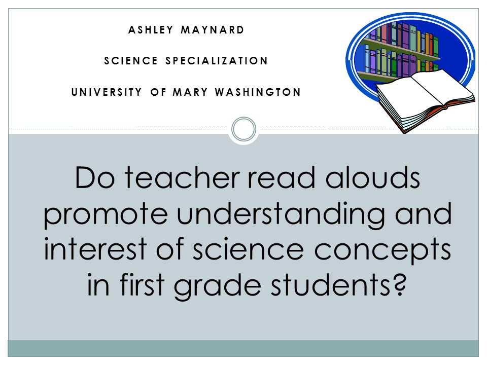 Introduction The purpose of this research was to determine if a teacher read aloud is an effective way to increase understanding and interest in science concepts.