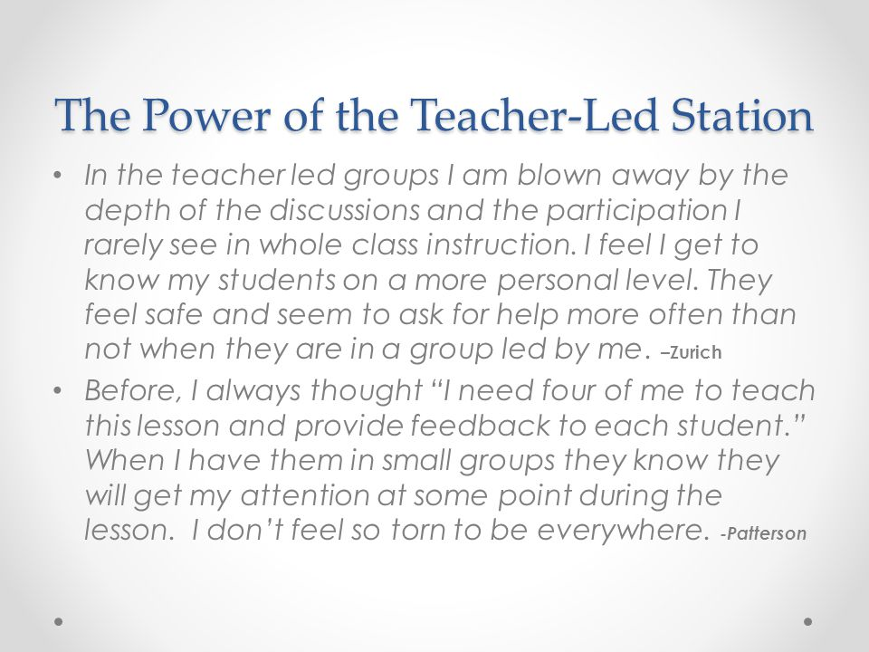 The Power of the Teacher-Led Station In the teacher led groups I am blown away by the depth of the discussions and the participation I rarely see in whole class instruction.