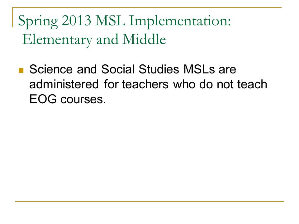 Spring 2013 MSL Implementation: Elementary and Middle Science and Social Studies MSLs are administered for teachers who do not teach EOG courses.