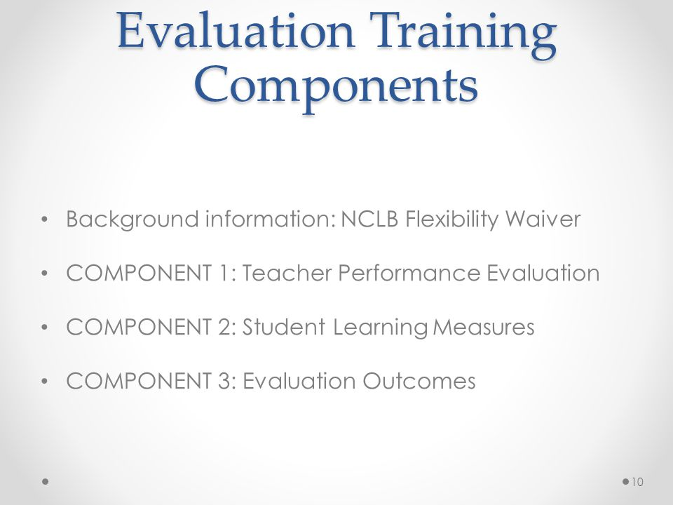 Evaluation Training Components Background information: NCLB Flexibility Waiver COMPONENT 1: Teacher Performance Evaluation COMPONENT 2: Student Learning Measures COMPONENT 3: Evaluation Outcomes 10