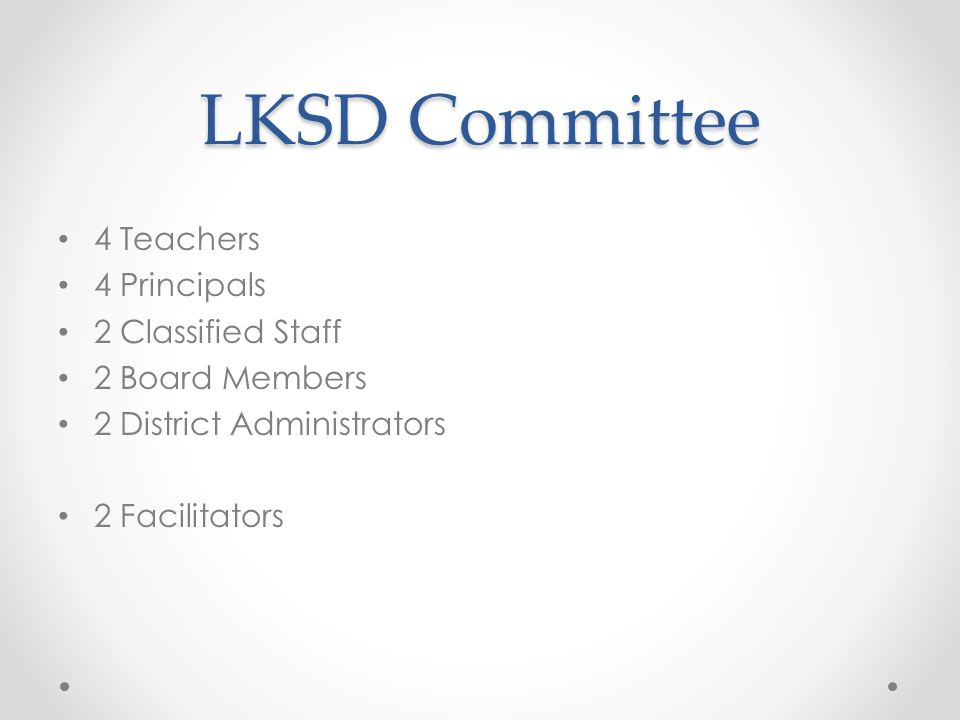 LKSD Committee 4 Teachers 4 Principals 2 Classified Staff 2 Board Members 2 District Administrators 2 Facilitators