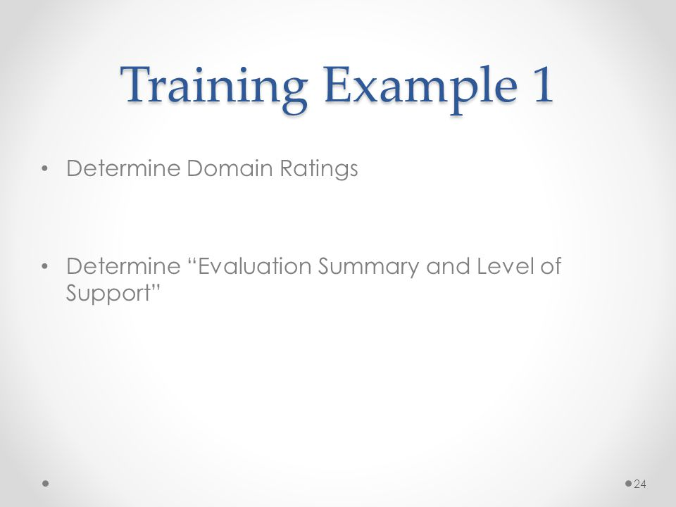 Training Example 1 Determine Domain Ratings Determine Evaluation Summary and Level of Support 24