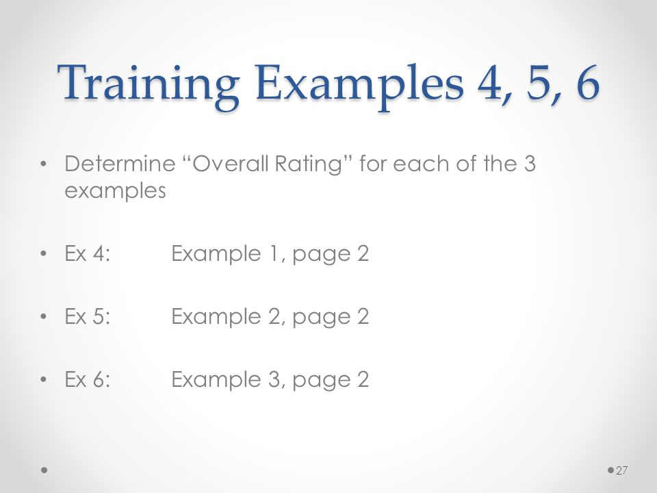 Training Examples 4, 5, 6 Determine Overall Rating for each of the 3 examples Ex 4: Example 1, page 2 Ex 5: Example 2, page 2 Ex 6:Example 3, page 2 27