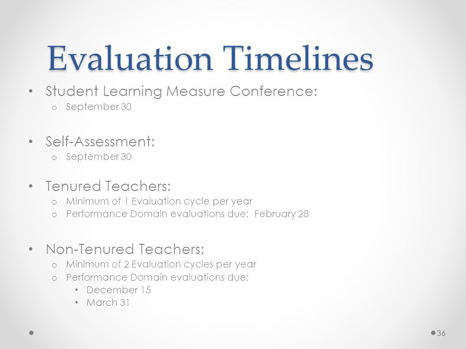Evaluation Timelines Student Learning Measure Conference: o September 30 Self-Assessment: o September 30 Tenured Teachers: o Minimum of 1 Evaluation cycle per year o Performance Domain evaluations due: February 28 Non-Tenured Teachers: o Minimum of 2 Evaluation cycles per year o Performance Domain evaluations due: December 15 March 31 36