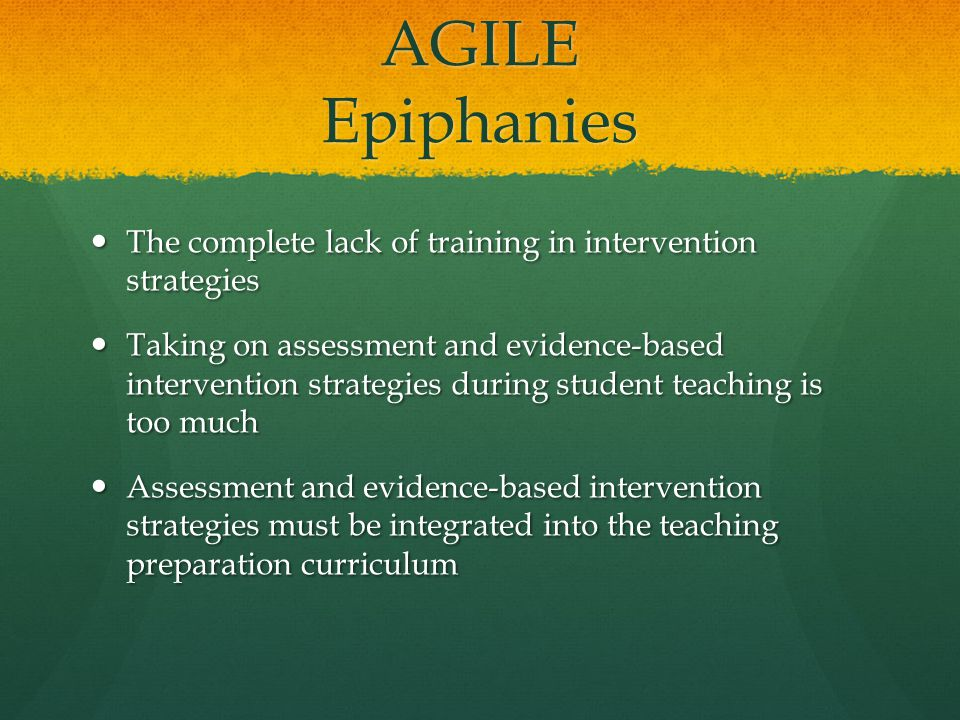 AGILE Epiphanies The complete lack of training in intervention strategies The complete lack of training in intervention strategies Taking on assessment and evidence-based intervention strategies during student teaching is too much Taking on assessment and evidence-based intervention strategies during student teaching is too much Assessment and evidence-based intervention strategies must be integrated into the teaching preparation curriculum Assessment and evidence-based intervention strategies must be integrated into the teaching preparation curriculum