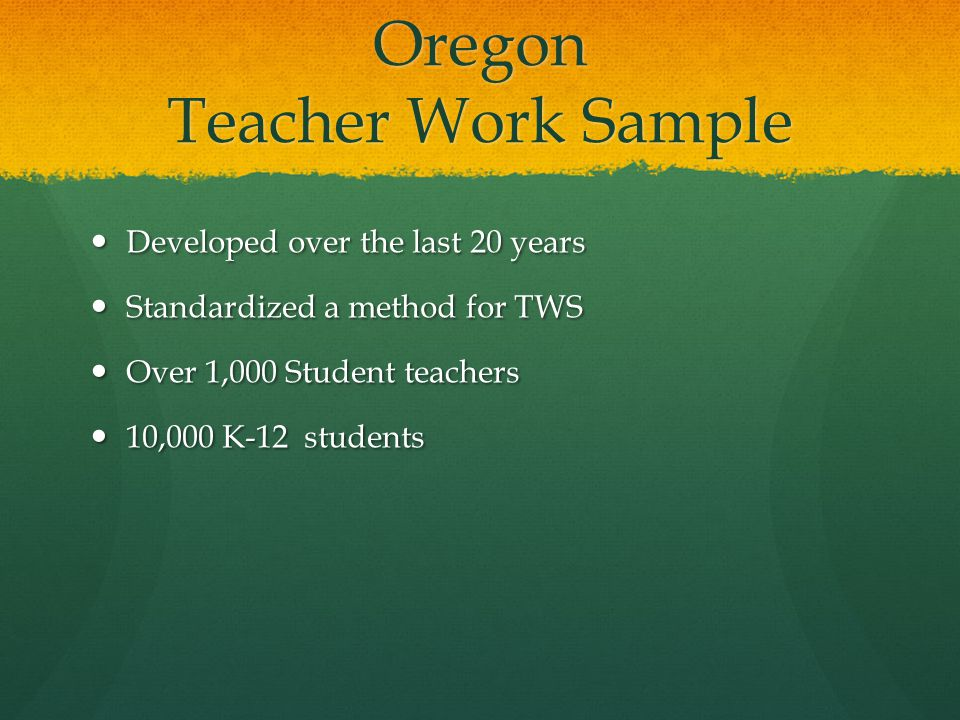 Oregon Teacher Work Sample Developed over the last 20 years Developed over the last 20 years Standardized a method for TWS Standardized a method for TWS Over 1,000 Student teachers Over 1,000 Student teachers 10,000 K-12 students 10,000 K-12 students