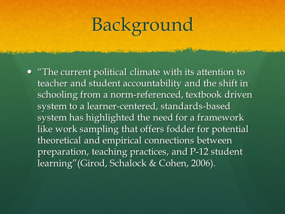 Background The current political climate with its attention to teacher and student accountability and the shift in schooling from a norm-referenced, textbook driven system to a learner-centered, standards-based system has highlighted the need for a framework like work sampling that offers fodder for potential theoretical and empirical connections between preparation, teaching practices, and P-12 student learning (Girod, Schalock & Cohen, 2006).