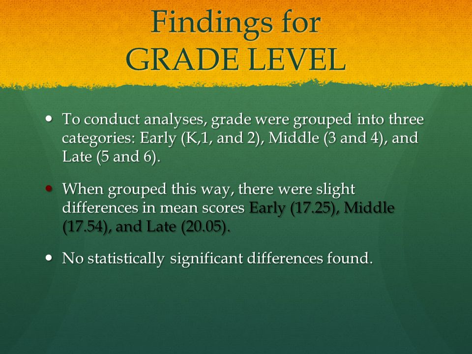 Findings for GRADE LEVEL To conduct analyses, grade were grouped into three categories: Early (K,1, and 2), Middle (3 and 4), and Late (5 and 6).