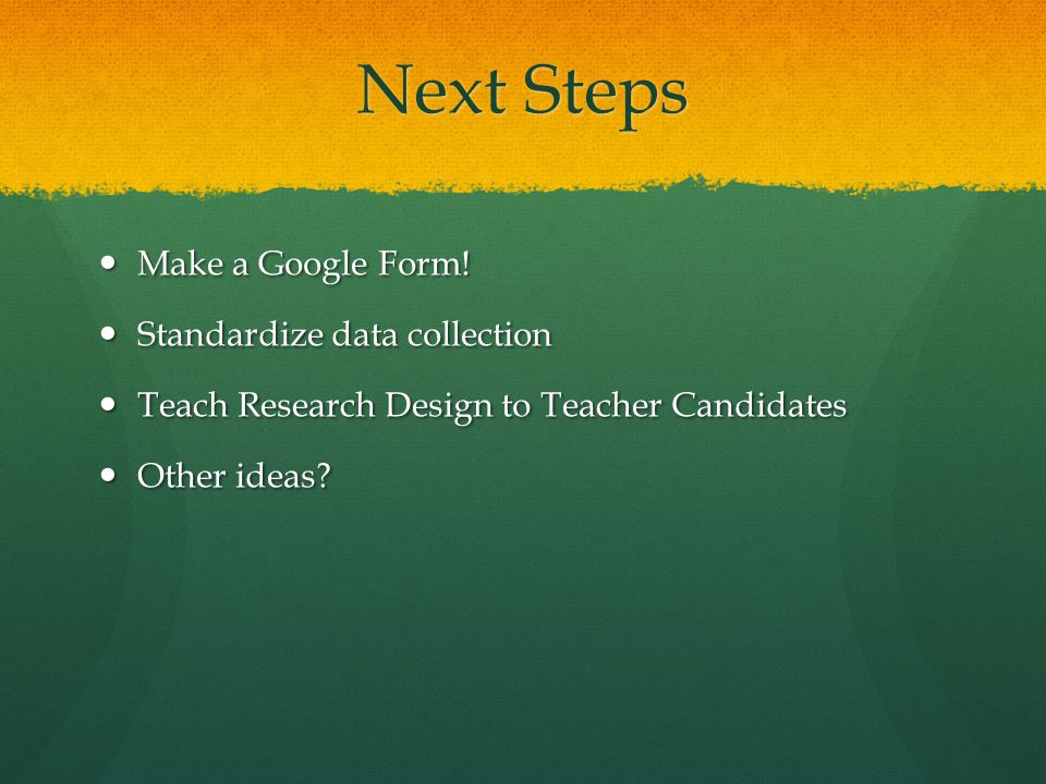 Next Steps Make a Google Form. Make a Google Form.