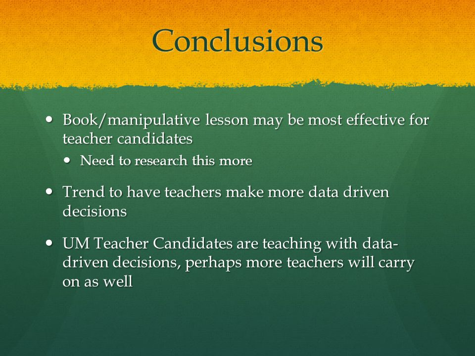 Conclusions Book/manipulative lesson may be most effective for teacher candidates Book/manipulative lesson may be most effective for teacher candidates Need to research this more Need to research this more Trend to have teachers make more data driven decisions Trend to have teachers make more data driven decisions UM Teacher Candidates are teaching with data- driven decisions, perhaps more teachers will carry on as well UM Teacher Candidates are teaching with data- driven decisions, perhaps more teachers will carry on as well