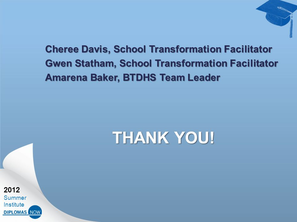 2012 Summer Institute Cheree Davis, School Transformation Facilitator Gwen Statham, School Transformation Facilitator Amarena Baker, BTDHS Team Leader THANK YOU!