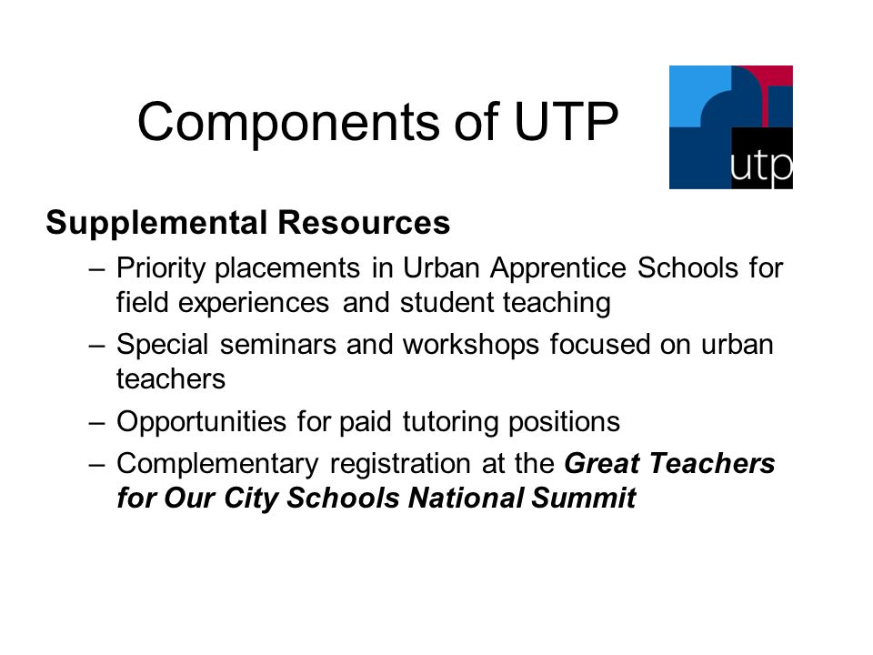 Components of UTP Supplemental Resources –Priority placements in Urban Apprentice Schools for field experiences and student teaching –Special seminars and workshops focused on urban teachers –Opportunities for paid tutoring positions –Complementary registration at the Great Teachers for Our City Schools National Summit
