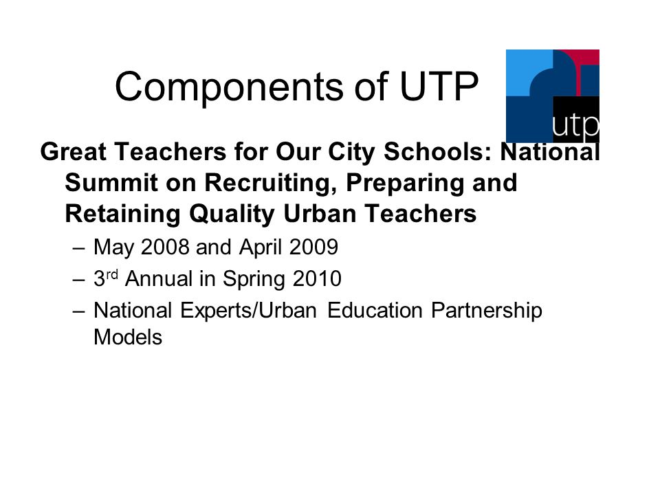 Components of UTP Great Teachers for Our City Schools: National Summit on Recruiting, Preparing and Retaining Quality Urban Teachers –May 2008 and Apr