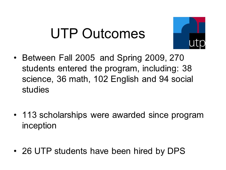UTP Outcomes Between Fall 2005 and Spring 2009, 270 students entered the program, including: 38 science, 36 math, 102 English and 94 social studies 113 scholarships were awarded since program inception 26 UTP students have been hired by DPS
