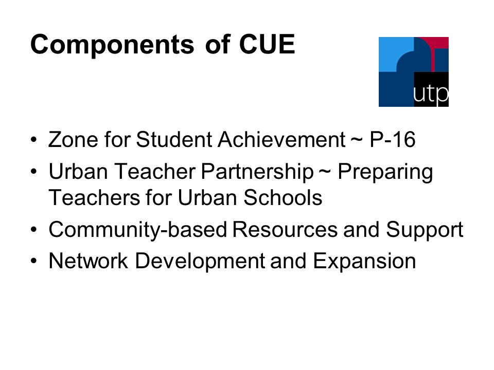 Components of CUE Zone for Student Achievement ~ P-16 Urban Teacher Partnership ~ Preparing Teachers for Urban Schools Community-based Resources and Support Network Development and Expansion