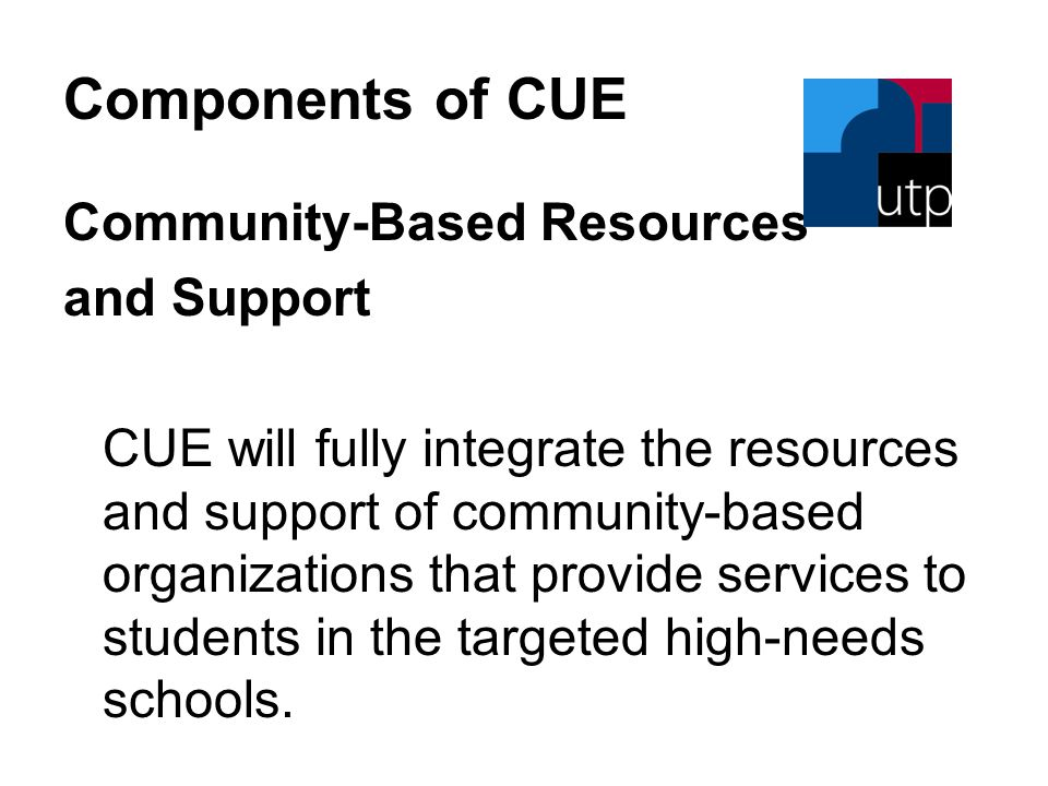 Components of CUE Community-Based Resources and Support CUE will fully integrate the resources and support of community-based organizations that provide services to students in the targeted high-needs schools.