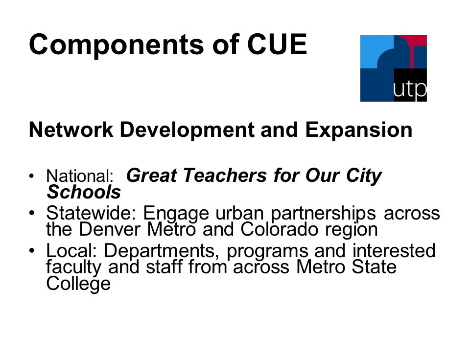 Components of CUE Network Development and Expansion National: Great Teachers for Our City Schools Statewide: Engage urban partnerships across the Denver Metro and Colorado region Local: Departments, programs and interested faculty and staff from across Metro State College