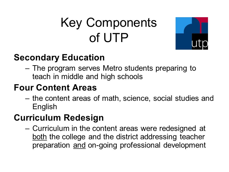 Key Components of UTP Secondary Education –The program serves Metro students preparing to teach in middle and high schools Four Content Areas –the content areas of math, science, social studies and English Curriculum Redesign –Curriculum in the content areas were redesigned at both the college and the district addressing teacher preparation and on-going professional development