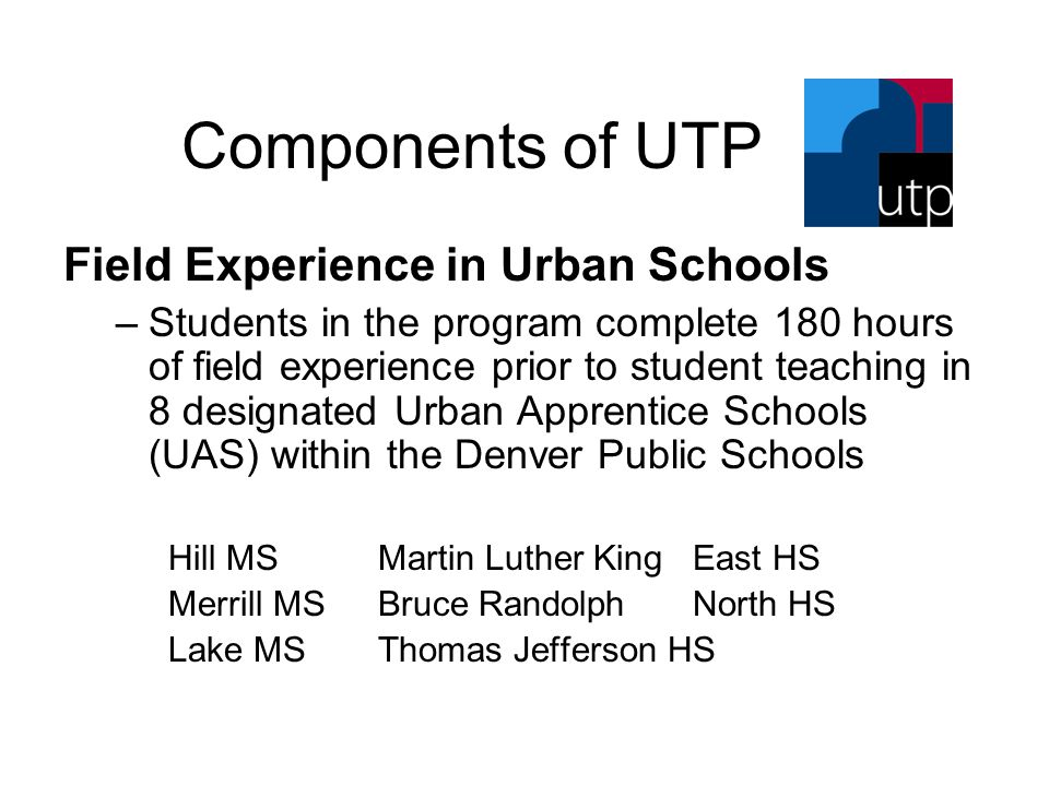 Components of UTP Field Experience in Urban Schools –Students in the program complete 180 hours of field experience prior to student teaching in 8 designated Urban Apprentice Schools (UAS) within the Denver Public Schools Hill MSMartin Luther KingEast HS Merrill MSBruce RandolphNorth HS Lake MSThomas Jefferson HS