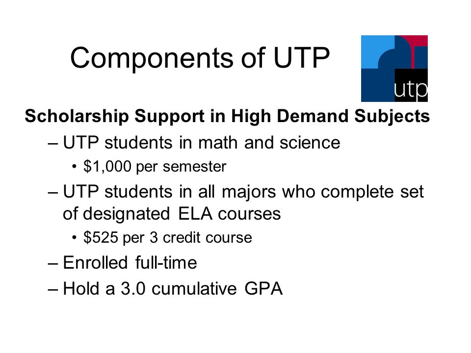 Components of UTP Scholarship Support in High Demand Subjects –UTP students in math and science $1,000 per semester –UTP students in all majors who co