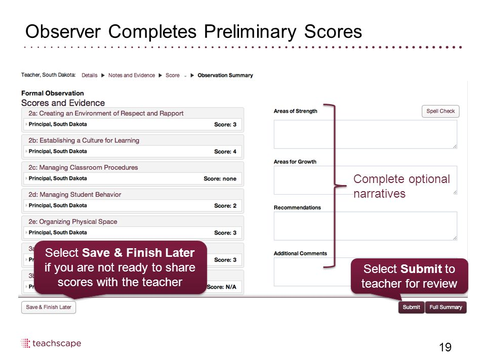 Observer Completes Preliminary Scores 19 Complete optional narratives Select Submit to teacher for review Select Save & Finish Later if you are not ready to share scores with the teacher