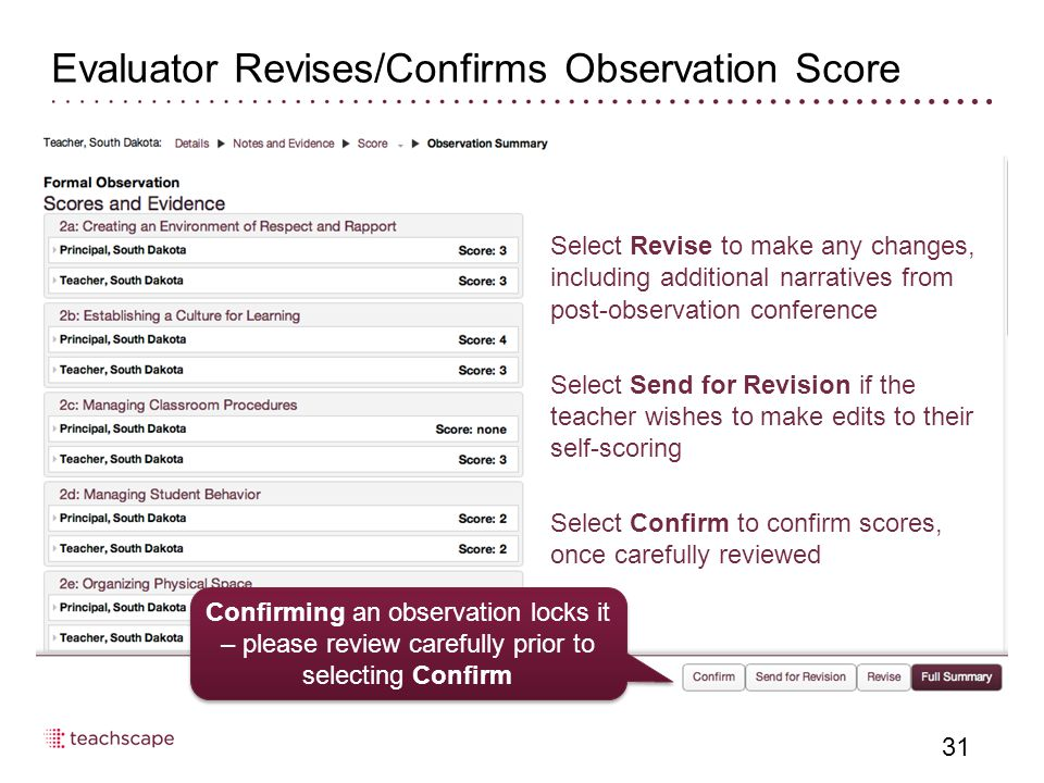Evaluator Revises/Confirms Observation Score 31 Select Revise to make any changes, including additional narratives from post-observation conference Select Send for Revision if the teacher wishes to make edits to their self-scoring Select Confirm to confirm scores, once carefully reviewed Confirming an observation locks it – please review carefully prior to selecting Confirm
