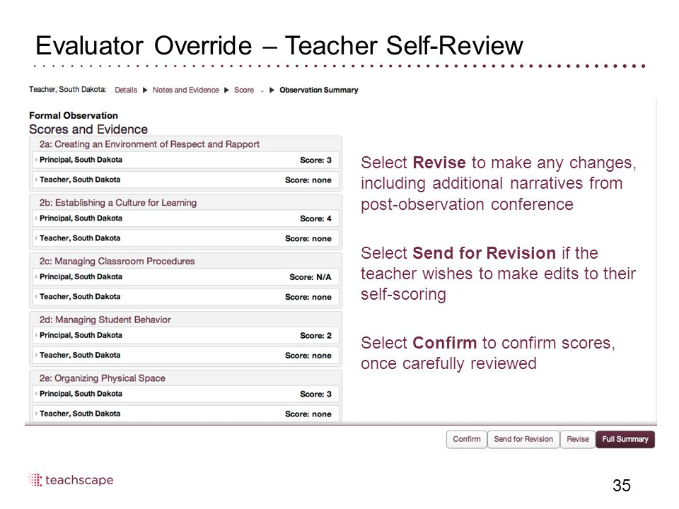 Evaluator Override – Teacher Self-Review 35 Select Revise to make any changes, including additional narratives from post-observation conference Select Send for Revision if the teacher wishes to make edits to their self-scoring Select Confirm to confirm scores, once carefully reviewed