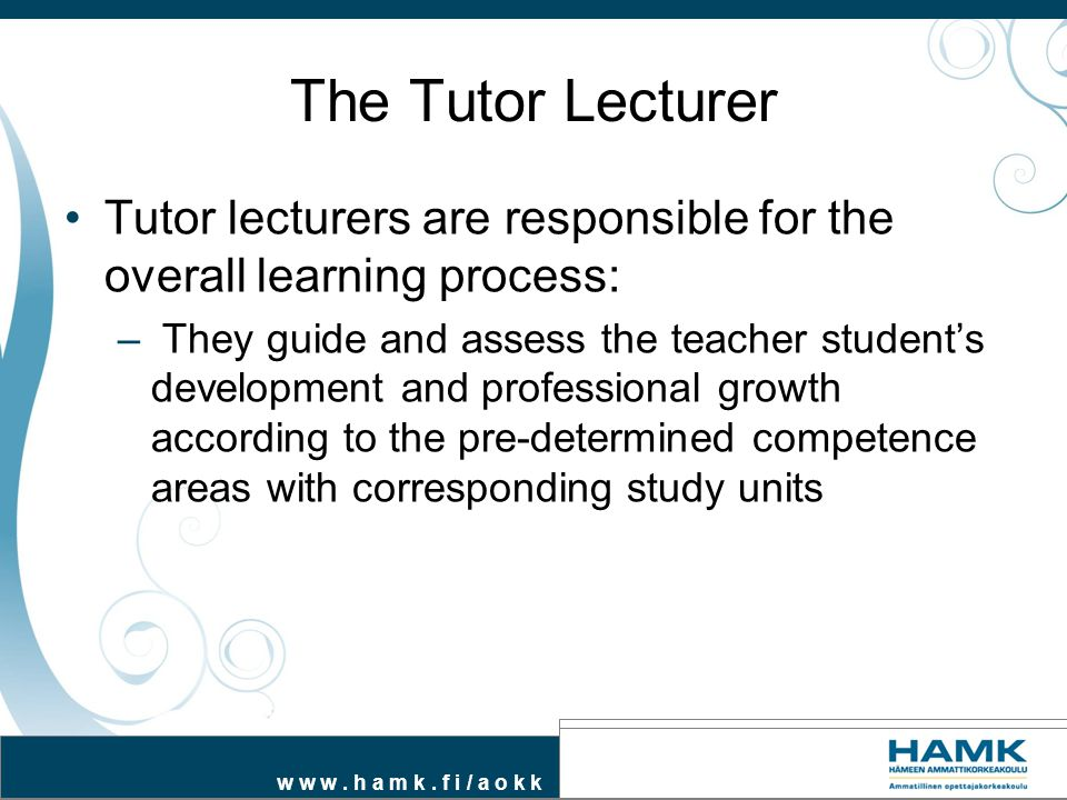 w w w. h a m k. f i / a o k k The Tutor Lecturer Tutor lecturers are responsible for the overall learning process: – They guide and assess the teacher