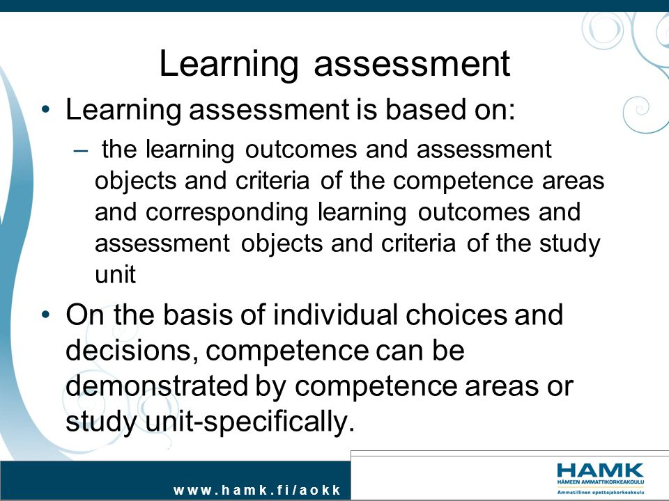 Learning assessment Learning assessment is based on: – the learning outcomes and assessment objects and criteria of the competence areas and correspon
