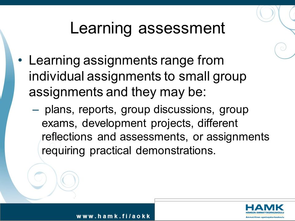 w w w. h a m k. f i / a o k k Learning assessment Learning assignments range from individual assignments to small group assignments and they may be: –