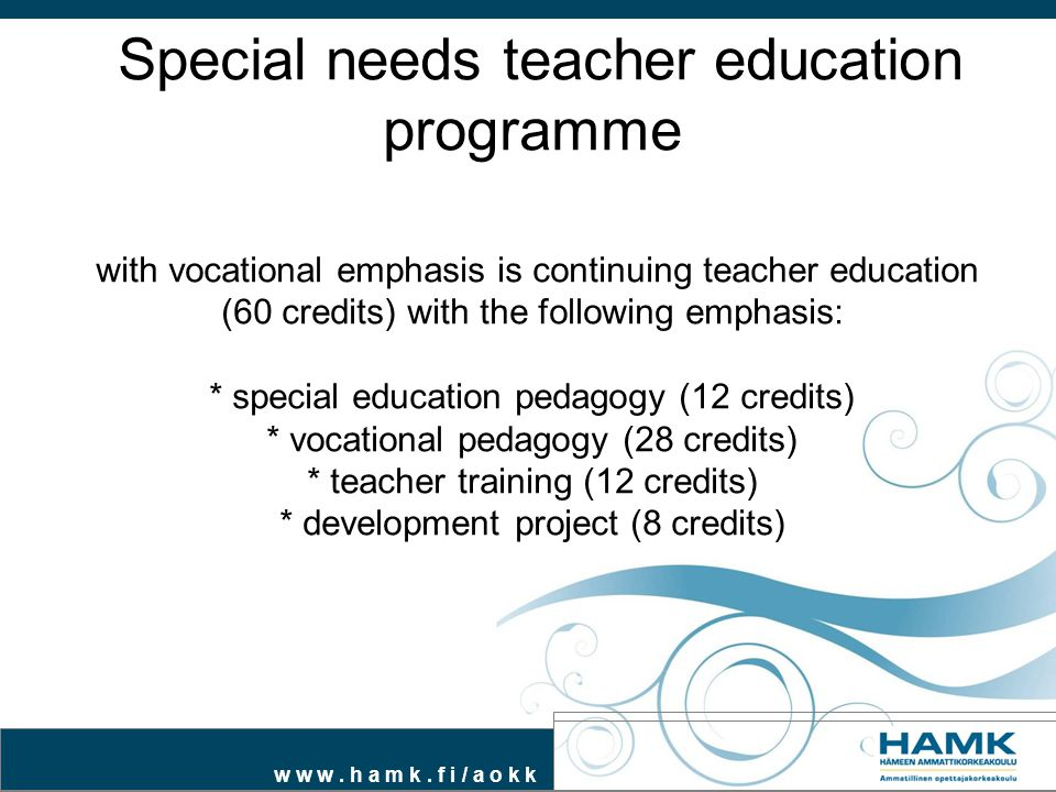w w w. h a m k. f i / a o k k Special needs teacher education programme with vocational emphasis is continuing teacher education (60 credits) with the