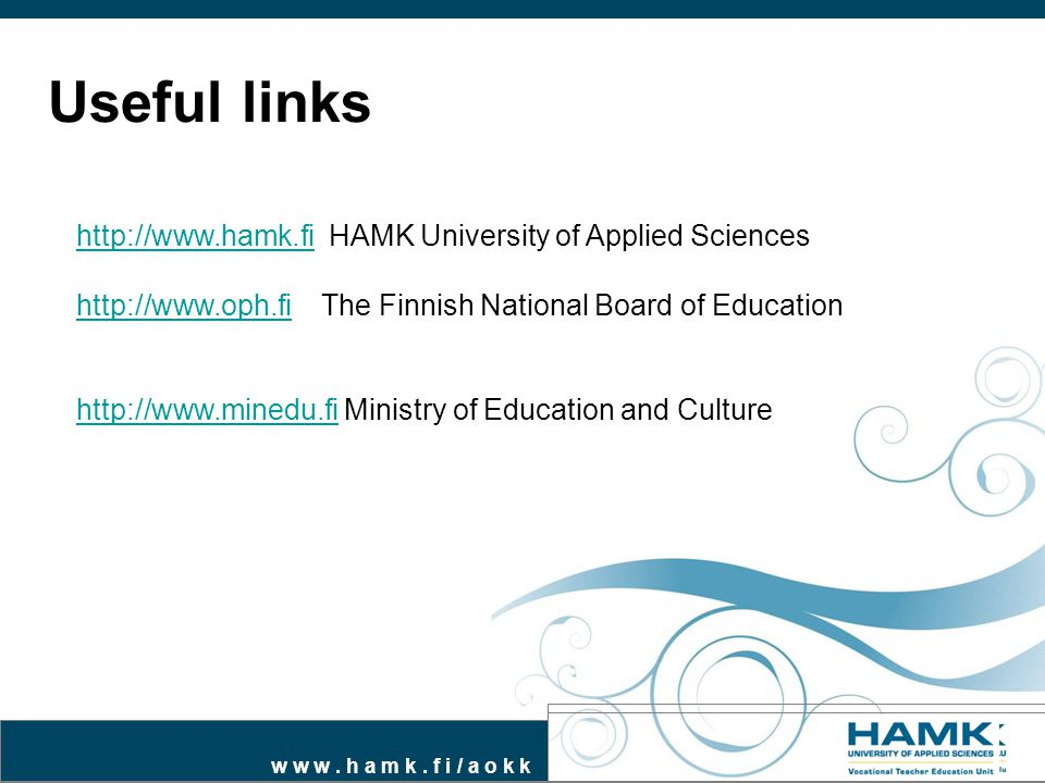 w w w. h a m k. f i / a o k k Useful links http://www.hamk.fihttp://www.hamk.fi HAMK University of Applied Sciences http://www.oph.fihttp://www.oph.fi