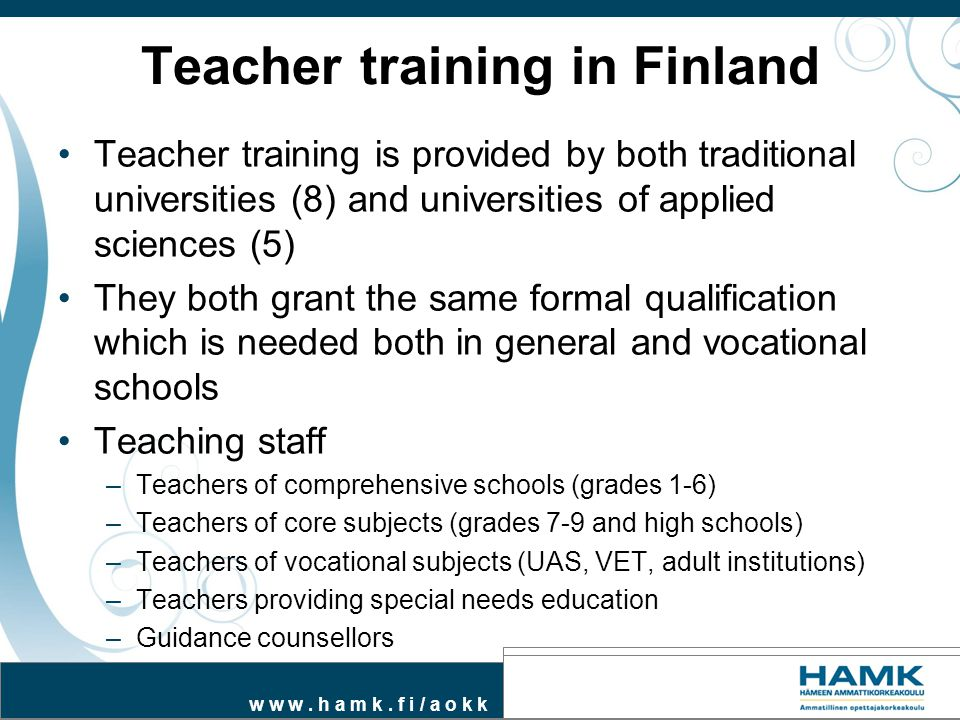 w w w. h a m k. f i / a o k k Teacher training in Finland Teacher training is provided by both traditional universities (8) and universities of applie