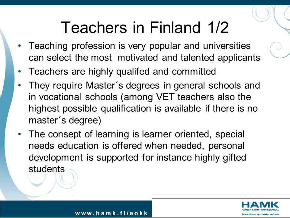 w w w. h a m k. f i / a o k k Teachers in Finland 1/2 Teaching profession is very popular and universities can select the most motivated and talented