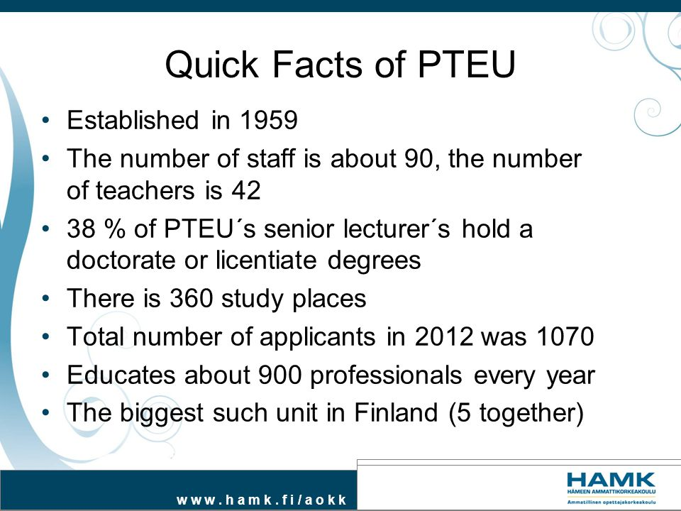 w w w. h a m k. f i / a o k k Quick Facts of PTEU Established in 1959 The number of staff is about 90, the number of teachers is 42 38 % of PTEU´s sen