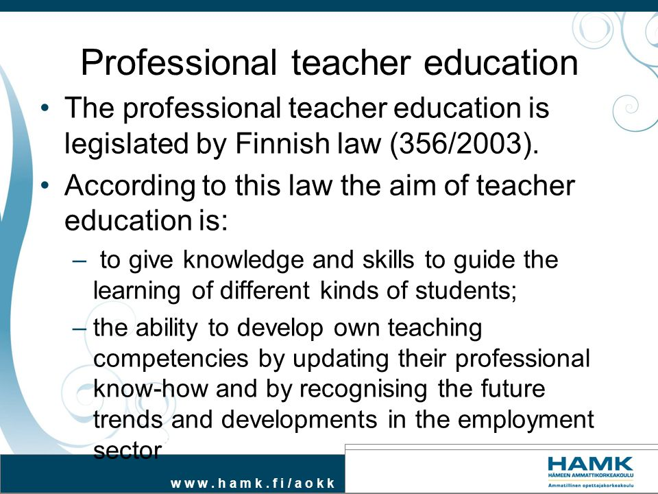 w w w. h a m k. f i / a o k k Professional teacher education The professional teacher education is legislated by Finnish law (356/2003). According to