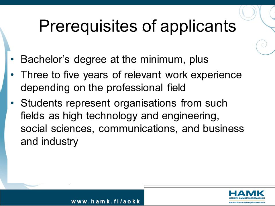 w w w. h a m k. f i / a o k k Prerequisites of applicants Bachelor's degree at the minimum, plus Three to five years of relevant work experience depen