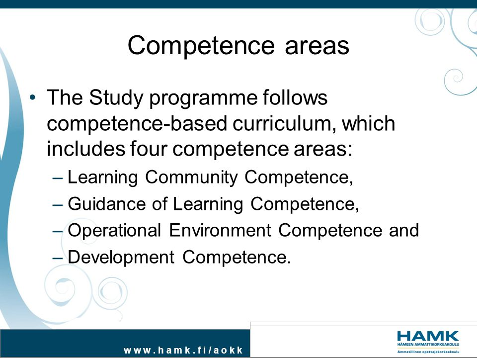 w w w. h a m k. f i / a o k k Competence areas The Study programme follows competence-based curriculum, which includes four competence areas: –Learnin