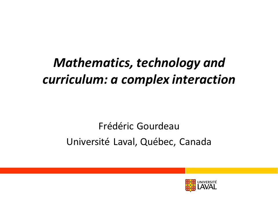 Mathematics, technology and curriculum: a complex interaction Frédéric Gourdeau Université Laval, Québec, Canada