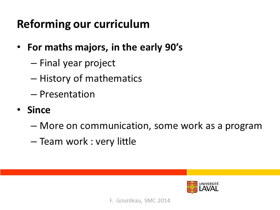 Reforming our curriculum For maths majors, in the early 90's – Final year project – History of mathematics – Presentation Since – More on communication, some work as a program – Team work : very little F.