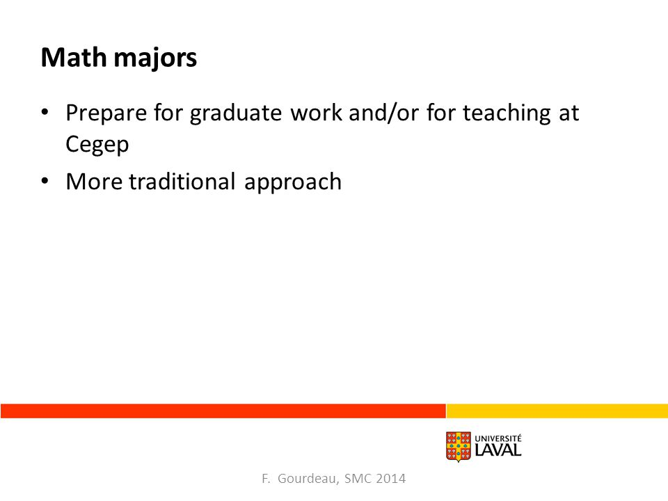 Math majors Prepare for graduate work and/or for teaching at Cegep More traditional approach F.