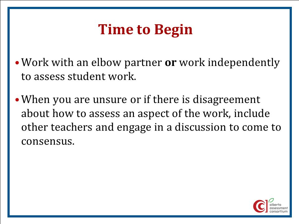 Time to Begin Work with an elbow partner or work independently to assess student work. When you are unsure or if there is disagreement about how to as