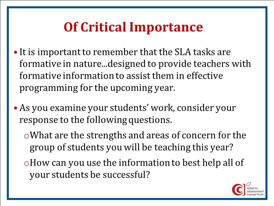Of Critical Importance It is important to remember that the SLA tasks are formative in nature...designed to provide teachers with formative information to assist them in effective programming for the upcoming year.