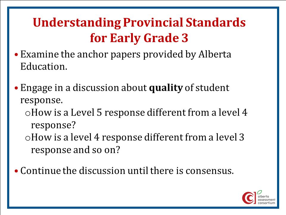 Understanding Provincial Standards for Early Grade 3 Examine the anchor papers provided by Alberta Education. Engage in a discussion about quality of