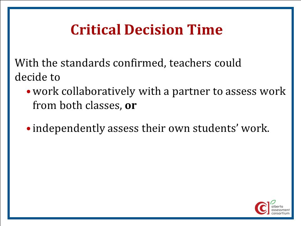 Critical Decision Time With the standards confirmed, teachers could decide to work collaboratively with a partner to assess work from both classes, or